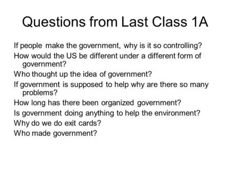 Questions from Last Class 1A If people make the government, why is it so controlling? How would the US be different under a different form of government?