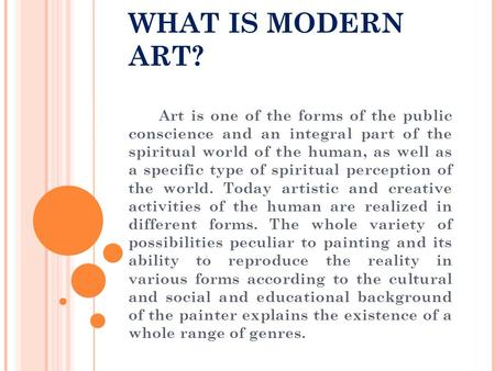 WHAT IS MODERN ART? Art is one of the forms of the public conscience and an integral part of the spiritual world of the human, as well as a specific type.
