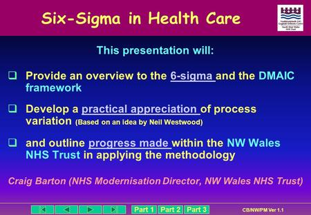 Part 1Part 2Part 3 CB/NW/PM Ver 1.1 Six-Sigma in Health Care This presentation will: Provide an overview to the 6-sigma and the DMAIC framework6-sigma.