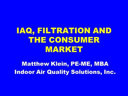 IAQ, FILTRATION AND THE CONSUMER MARKET Matthew Klein, PE-ME, MBA Indoor Air Quality Solutions, Inc.
