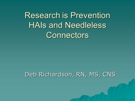 MISC535-3ADB (12/08) Research is Prevention HAIs and Needleless Connectors Deb Richardson, RN, MS, CNS.