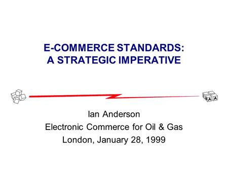 E-COMMERCE STANDARDS: A STRATEGIC IMPERATIVE Ian Anderson Electronic Commerce for Oil & Gas London, January 28, 1999.