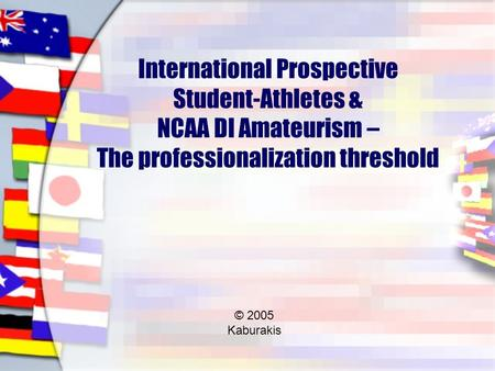 International Prospective Student-Athletes & NCAA DI Amateurism – The professionalization threshold © 2005 Kaburakis.