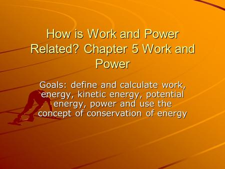 How is Work and Power Related? Chapter 5 Work and Power Goals: define and calculate work, energy, kinetic energy, potential energy, power and use the concept.
