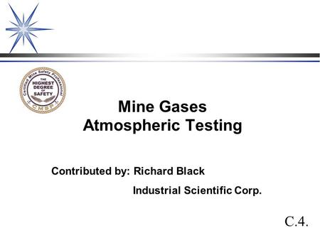 Mine Gases Atmospheric Testing C.4. Contributed by: Richard Black Industrial Scientific Corp.