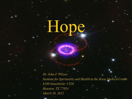 Hope Dr. John F. Wilson Institute for Spirituality and Health at the Texas Medical Center 8100 Greenbriar, # 220 Houston, TX 77054 March 29, 2012.