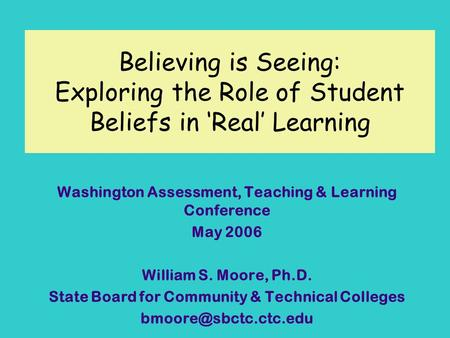 Believing is Seeing: Exploring the Role of Student Beliefs in Real Learning Washington Assessment, Teaching & Learning Conference May 2006 William S. Moore,