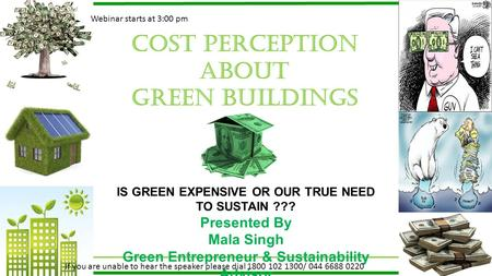 Cost perception about GREEN BUILDINGS IS GREEN EXPENSIVE OR OUR TRUE NEED TO SUSTAIN ??? Presented By Mala Singh Green Entrepreneur & Sustainability Advisor.