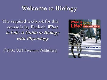 Welcome to Biology The required textbook for this course is Jay Phelans What is Life: A Guide to Biology with Physiology ( © 2010, W.H Freeman Publishers)