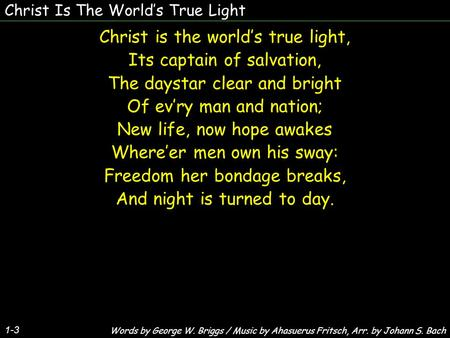 Christ Is The Worlds True Light Christ is the worlds true light, Its captain of salvation, The daystar clear and bright Of evry man and nation; New life,