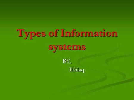 Types of Information systems BY, Ikhlaq Ikhlaq. IS ACTIVE DIFFERENT LEVELS Operational-level systems Operational-level systems Support operational managers.