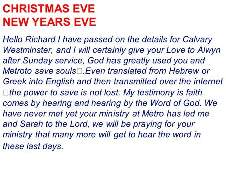 CHRISTMAS EVE NEW YEARS EVE Hello Richard I have passed on the details for Calvary Westminster, and I will certainly give your Love to Alwyn after Sunday.