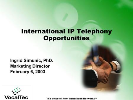 The Voice of Next Generation Networks TM International IP Telephony Opportunities Ingrid Simunic, PhD. Marketing Director February 6, 2003.