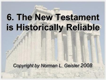 6. The New Testament is Historically Reliable Copyright by Norman L. Geisler 2008.