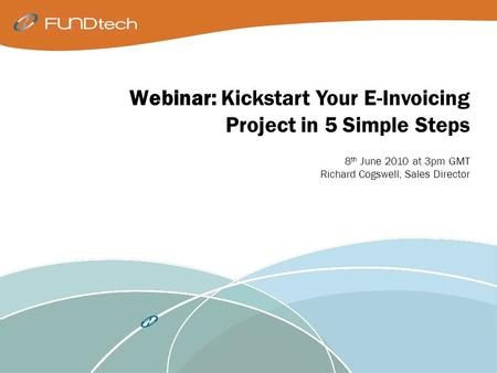 Webinar: Kickstart Your E-Invoicing Project in 5 Simple Steps 8 th June 2010 at 3pm GMT Richard Cogswell, Sales Director.