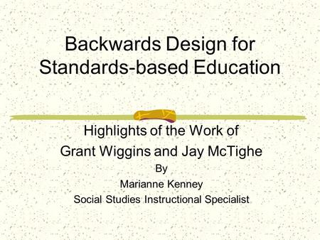 Backwards Design for Standards-based Education Highlights of the Work of Grant Wiggins and Jay McTighe By Marianne Kenney Social Studies Instructional.
