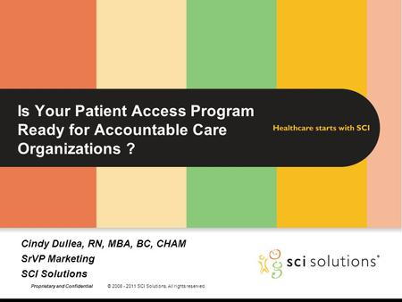 Proprietary and Confidential © 2008 - 2011 SCI Solutions. All rights reserved. Is Your Patient Access Program Ready for Accountable Care Organizations.