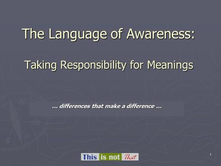 1 The Language of Awareness: Taking Responsibility for Meanings … differences that make a difference...
