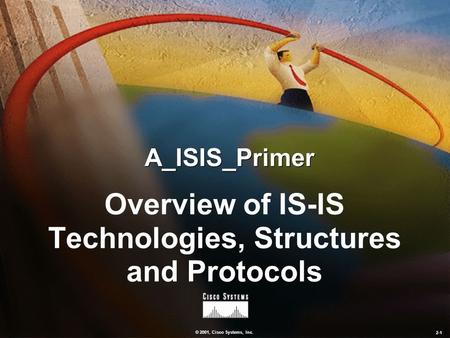 © 2001, Cisco Systems, Inc. 2-1 A_ISIS_Primer Overview of IS-IS Technologies, Structures and Protocols.