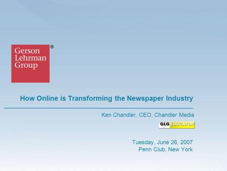 How Online is Transforming the Newspaper Industry Tuesday, June 26, 2007 Penn Club, New York Ken Chandler, CEO, Chandler Media.