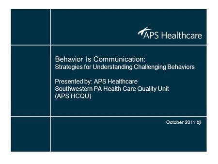 Behavior Is Communication: Strategies for Understanding Challenging Behaviors Presented by: APS Healthcare Southwestern PA Health Care Quality Unit (APS.