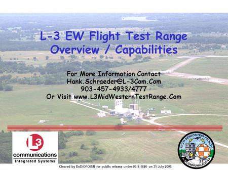 Cleared by DoD/OFOISR for public release under 06-S-1626 on 31 July 2006. L-3 EW Flight Test Range Overview / Capabilities L-3 EW Flight Test Range Overview.