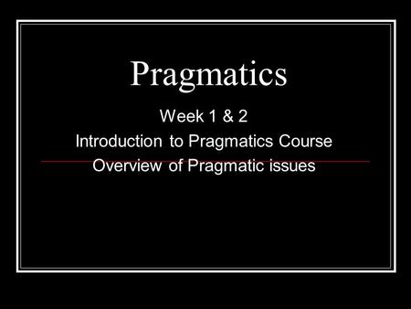 Pragmatics Week 1 & 2 Introduction to Pragmatics Course Overview of Pragmatic issues.