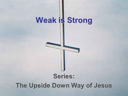 Weak is Strong Series: The Upside Down Way of Jesus.