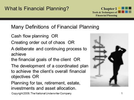 What Is Financial Planning? Chapter 1 Tools & Techniques of Financial Planning Copyright 2009, The National Underwriter Company1 Many Definitions of Financial.