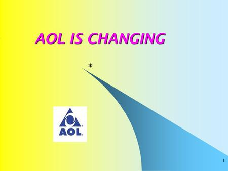 1 AOL IS CHANGING * 2 AOL IS CHANGING The Internet is changing and the practice of AOL over the years has been to keep pace, AOL management is changing.
