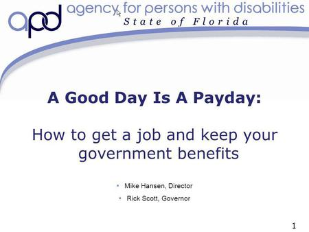 A Good Day Is A Payday: How to get a job and keep your government benefits Mike Hansen, Director Rick Scott, Governor 1.
