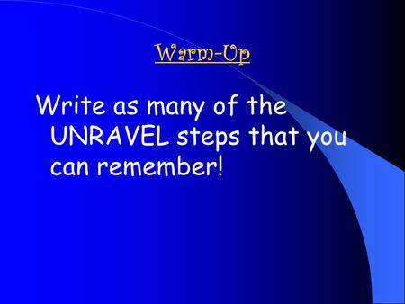 Write as many of the UNRAVEL steps that you can remember!