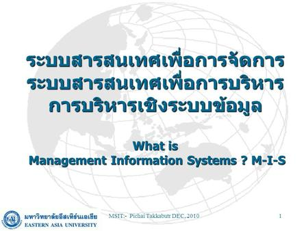 MSIT:- Pichai Takkabutr DEC, 20101 What is Management Information Systems ? M-I-S What is Management Information Systems ? M-I-S.