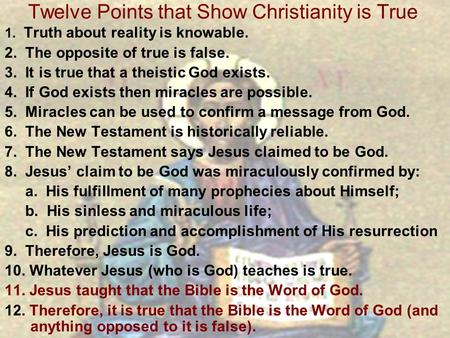 Twelve Points that Show Christianity is True 1. Truth about reality is knowable. 2. The opposite of true is false. 3. It is true that a theistic God exists.