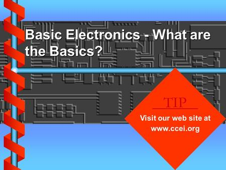 Basic Electronics - What are the Basics? TIP Visit our web site at www.ccei.org.