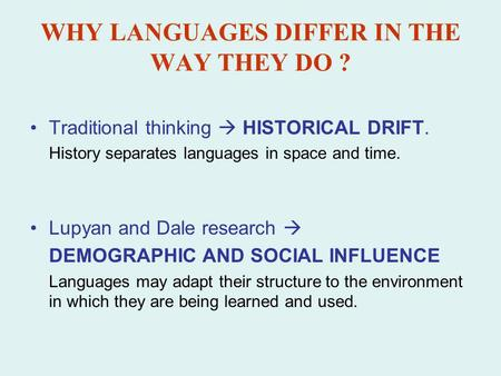 WHY LANGUAGES DIFFER IN THE WAY THEY DO ? Traditional thinking HISTORICAL DRIFT. History separates languages in space and time. Lupyan and Dale research.
