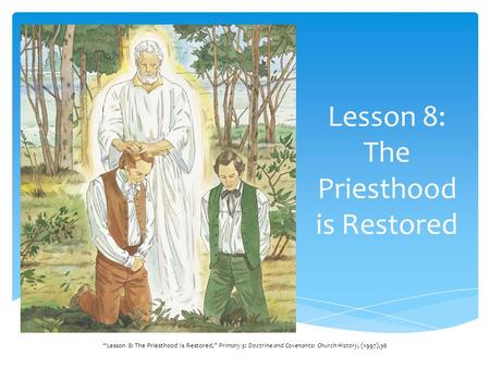 Lesson 8: The Priesthood is Restored Lesson 8: The Priesthood Is Restored, Primary 5: Doctrine and Covenants: Church History, (1997),36.
