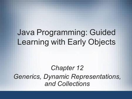 Java Programming: Guided Learning with Early Objects Chapter 12 Generics, Dynamic Representations, and Collections.