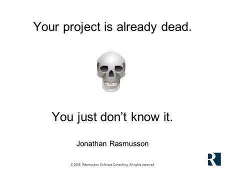 © 2008, Rasmusson Software Consulting, All rights reserved Your project is already dead. You just dont know it. Jonathan Rasmusson.