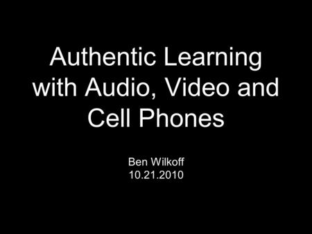 Authentic Learning with Audio, Video and Cell Phones Ben Wilkoff 10.21.2010.