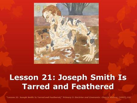 Lesson 21: Joseph Smith Is Tarred and Feathered Lesson 21: Joseph Smith Is Tarred and Feathered, Primary 5: Doctrine and Covenants: Church History, (1997),110.