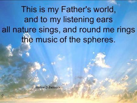 This is my Father's world, and to my listening ears all nature sings, and round me rings the music of the spheres. Maltrie D Babcock ©