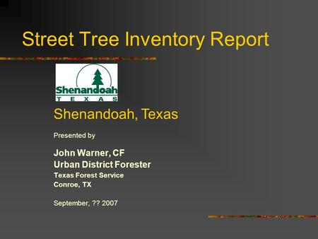 Street Tree Inventory Report Presented by John Warner, CF Urban District Forester Texas Forest Service Conroe, TX September, ?? 2007 Shenandoah, Texas.
