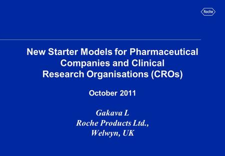 New Starter Models for Pharmaceutical Companies and Clinical Research Organisations (CROs) October 2011 Gakava L Roche Products Ltd., Welwyn, UK.