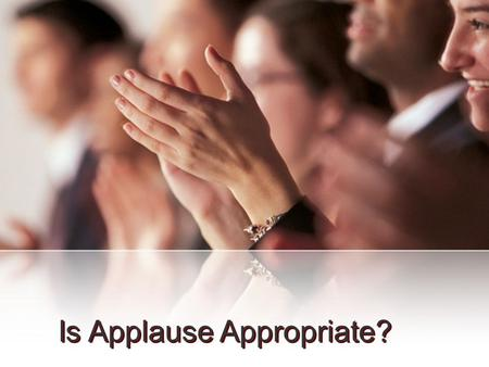 Is Applause Appropriate?. There have been changes in the realm of religion Change itself is not necessarily wrong However, change that violates Biblical.