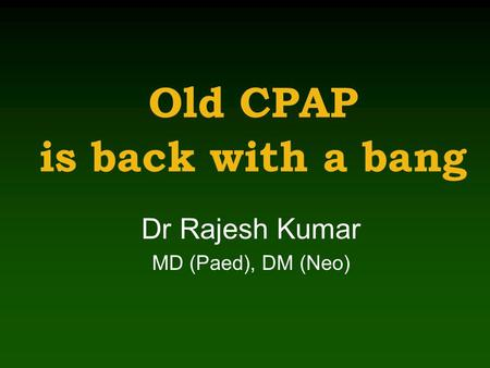 Old CPAP is back with a bang Dr Rajesh Kumar MD (Paed), DM (Neo)