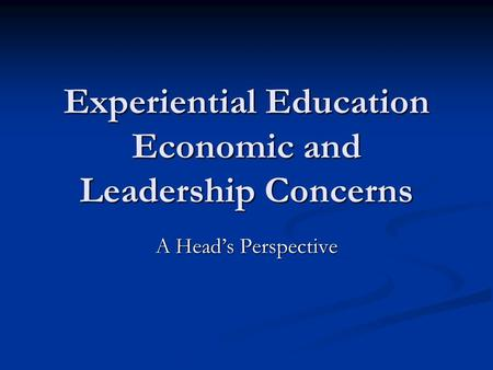 Experiential Education Economic and Leadership Concerns A Heads Perspective.