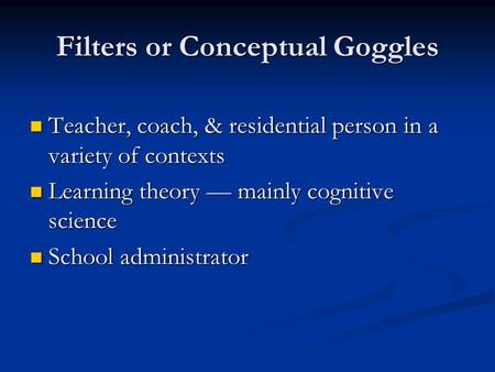 Filters or Conceptual Goggles Teacher, coach, & residential person in a variety of contexts Teacher, coach, & residential person in a variety of contexts.