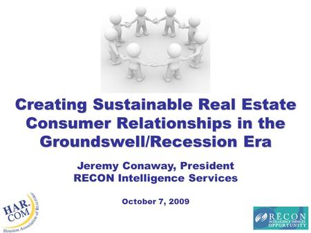 Creating Sustainable Real Estate Consumer Relationships in the Groundswell/Recession Era Jeremy Conaway, President RECON Intelligence Services October.