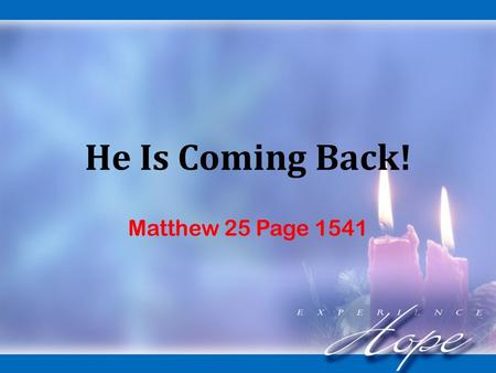 He Is Coming Back! Matthew 25 Page 1541. Sections of the Bible: He Is Coming. He Has Come. He Will Come Again!